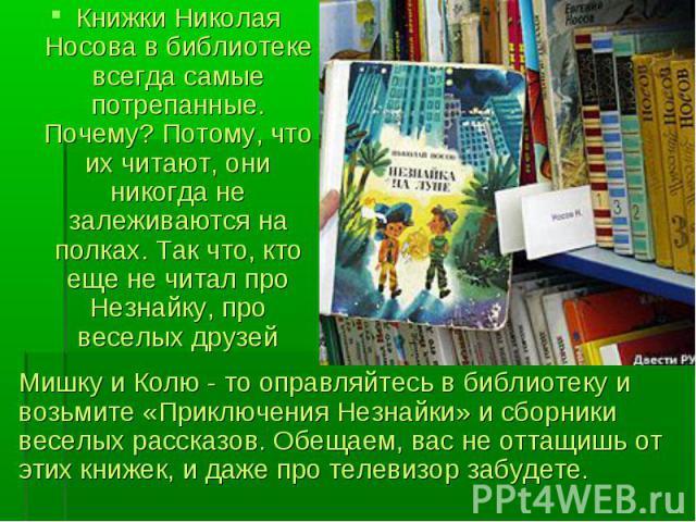 Книжки Николая Носова в библиотеке всегда самые потрепанные. Почему? Потому, что их читают, они никогда не залеживаются на полках. Так что, кто еще не читал про Незнайку, про веселых друзей Книжки Николая Носова в библиотеке всегда самые потрепанные…