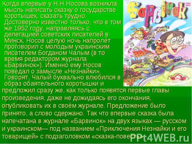 Когда впервые у Н.Н.Носова возникла мысль написать сказку о государстве коротышек, сказать трудно. Достоверно известно только, что в том же 1952 году, направляясь с делегацией советских писателей в Минск, Носов целую ночь напролёт проговорил с молод…