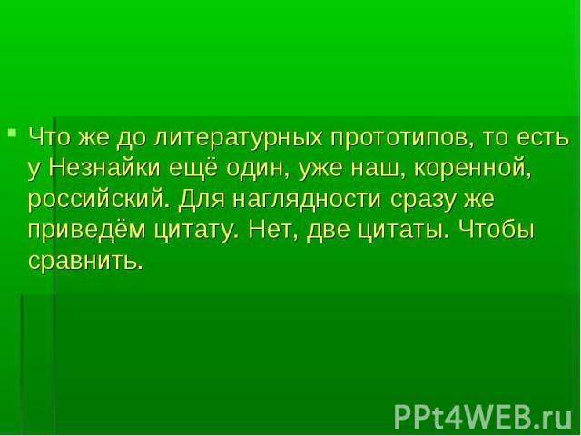 Что же до литературных прототипов, то есть у Незнайки ещё один, уже наш, коренной, российский. Для наглядности сразу же приведём цитату. Нет, две цитаты. Чтобы сравнить. Что же до литературных прототипов, то есть у Незнайки ещё один, уже наш, коренн…