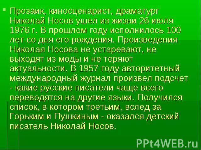 Прозаик, киносценарист, драматург Николай Носов ушел из жизни 26 июля 1976 г. В прошлом году исполнилось 100 лет со дня его рождения. Произведения Николая Носова не устаревают, не выходят из моды и не теряют актуальности. В 1957 году авторитетный ме…