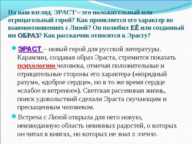 ЭРАСТ – новый герой для русской литературы. Карамзин, создавая образ Эраста, стремится показать психологию человека, отмечая положительные и отрицательные стороны его характера («изрядный разум», «доброе сердце», но в то же время сердце «слабое и ве…