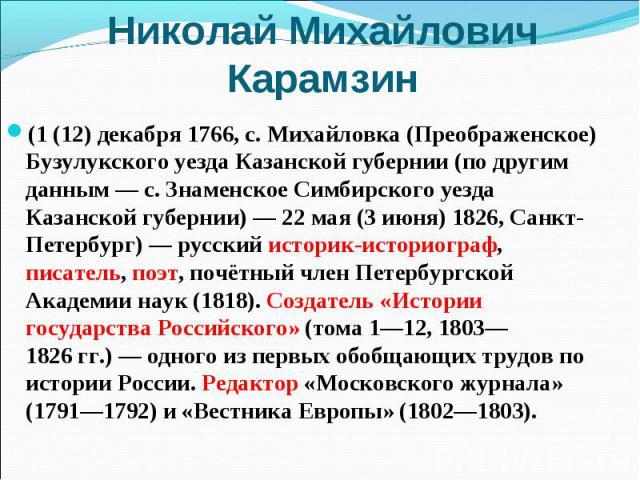(1 (12) декабря 1766, с. Михайловка (Преображенское) Бузулукского уезда Казанской губернии (по другим данным— с. Знаменское Симбирского уезда Казанской губернии)— 22 мая (3 июня) 1826, Санкт-Петербург)— русский историк-историограф,…