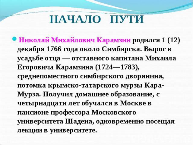 Николай Михайлович Карамзин родился 1 (12) декабря 1766годаоколо Симбирска. Вырос в усадьбе отца— отставного капитана Михаила Егоровича Карамзина (1724—1783), среднепоместного симбирского дворянина, потомка крымско-татарского мурзы…