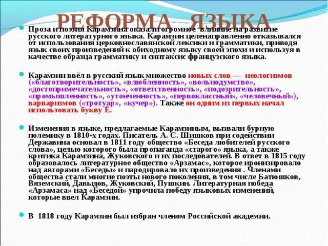 Проза и поэзия Карамзина оказали огромное влияние на развитие русского литературного языка. Карамзин целенаправленно отказывался от использования церковнославянской лексики и грамматики, приводя язык своих произведений к обиходному языку своей эпохи…