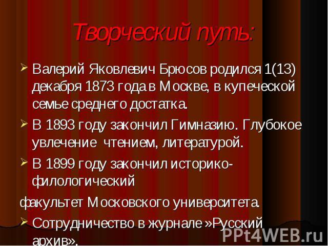 Валерий Яковлевич Брюсов родился 1(13) декабря 1873 года в Москве, в купеческой семье среднего достатка. Валерий Яковлевич Брюсов родился 1(13) декабря 1873 года в Москве, в купеческой семье среднего достатка. В 1893 году закончил Гимназию. Глубокое…