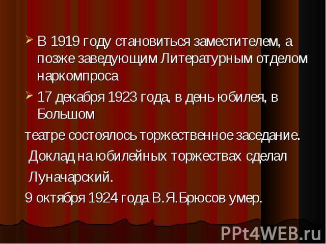 В 1919 году становиться заместителем, а позже заведующим Литературным отделом наркомпроса В 1919 году становиться заместителем, а позже заведующим Литературным отделом наркомпроса 17 декабря 1923 года, в день юбилея, в Большом театре состоялось торж…