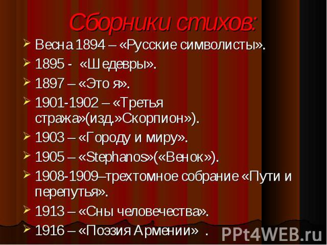 Весна 1894 – «Русские символисты». Весна 1894 – «Русские символисты». 1895 - «Шедевры». 1897 – «Это я». 1901-1902 – «Третья стража»(изд.»Скорпион»). 1903 – «Городу и миру». 1905 – «Stephanos»(«Венок»). 1908-1909–трехтомное собрание «Пути и перепутья…