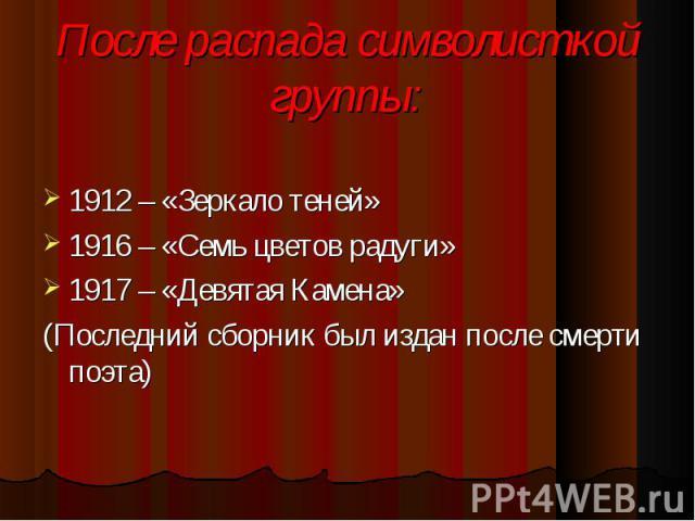 1912 – «Зеркало теней» 1912 – «Зеркало теней» 1916 – «Семь цветов радуги» 1917 – «Девятая Камена» (Последний сборник был издан после смерти поэта)
