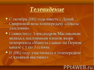 С октября 2002 года вместе с Дуней Смирновой вела телепередачу «Школа злословия»