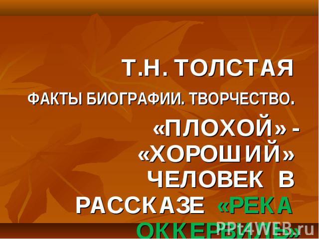 Т.Н. ТОЛСТАЯ Т.Н. ТОЛСТАЯ ФАКТЫ БИОГРАФИИ. ТВОРЧЕСТВО. «ПЛОХОЙ» - «ХОРОШИЙ» ЧЕЛОВЕК В РАССКАЗЕ «РЕКА ОККЕРВИЛЬ»