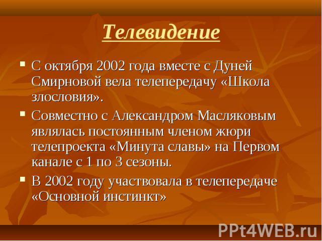 С октября 2002 года вместе с Дуней Смирновой вела телепередачу «Школа злословия». С октября 2002 года вместе с Дуней Смирновой вела телепередачу «Школа злословия». Совместно с Александром Масляковым являлась постоянным членом жюри телепроекта «Минут…