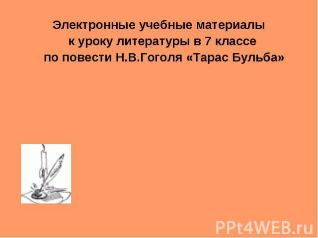 Электронные учебные материалы к уроку литературы в 7 классе по повести Н.В.Гоголя «Тарас Бульба»