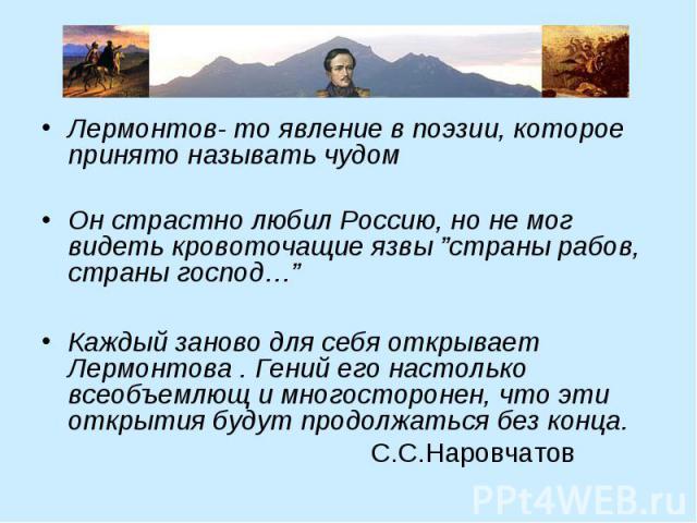 """Лермонтов- то явление в поэзии, которое принято называть чудом Лермонтов- то явление в поэзии, которое принято называть чудом Он страстно любил Россию, но не мог видеть кровоточащие язвы """"страны рабов, страны господ…"""" Каждый заново для себя открывае…"""