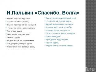 Н.Палькин «Спасибо, Волга» Когда с дороги я над тобой Склонялся тихо и устало, В