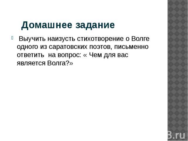 Домашнее задание Выучить наизусть стихотворение о Волге одного из саратовских поэтов, письменно ответить на вопрос: « Чем для вас является Волга?»