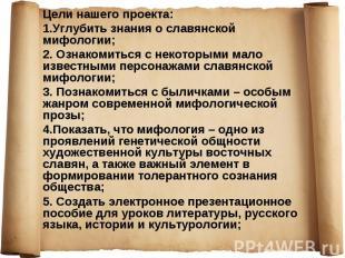 Цели нашего проекта: Цели нашего проекта: 1.Углубить знания о славянской мифолог