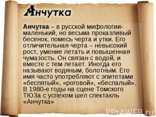 Анчутка – в русской мифологии- маленький, но весьма проказливый бесенок, помесь