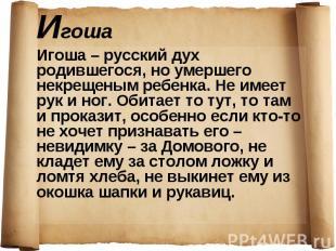Игоша – русский дух родившегося, но умершего некрещеным ребенка. Не имеет рук и