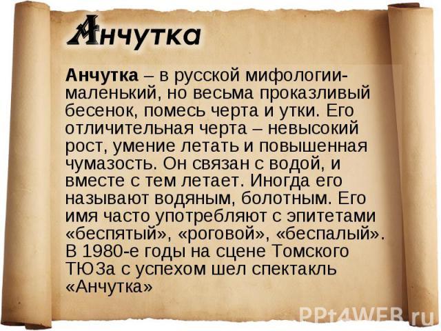 Анчутка – в русской мифологии- маленький, но весьма проказливый бесенок, помесь черта и утки. Его отличительная черта – невысокий рост, умение летать и повышенная чумазость. Он связан с водой, и вместе с тем летает. Иногда его называют водяным, боло…