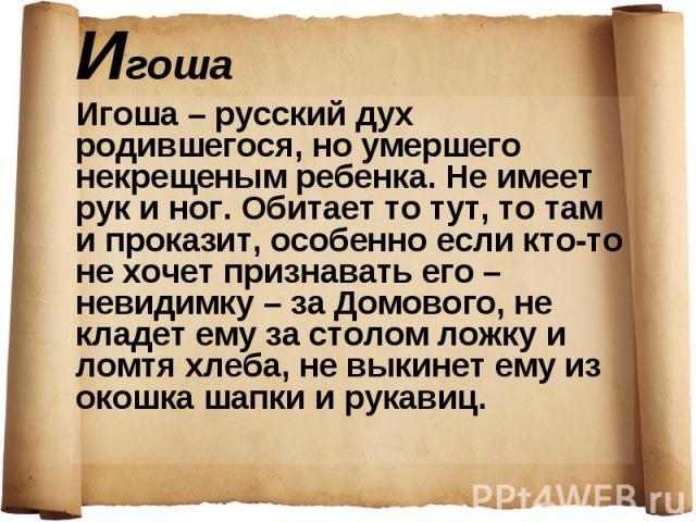 Игоша – русский дух родившегося, но умершего некрещеным ребенка. Не имеет рук и ног. Обитает то тут, то там и проказит, особенно если кто-то не хочет признавать его – невидимку – за Домового, не кладет ему за столом ложку и ломтя хлеба, не выкинет е…