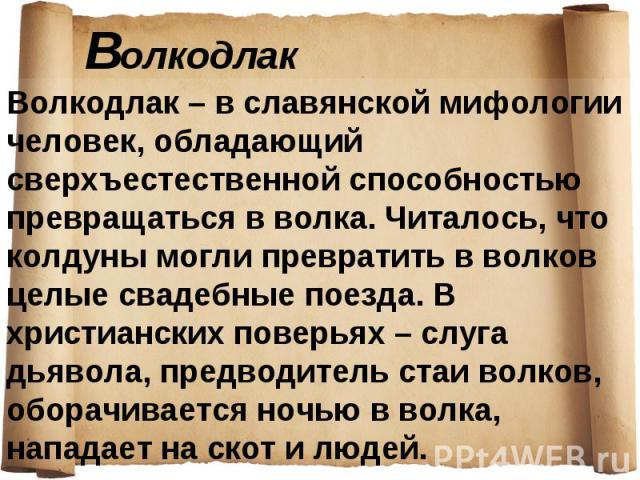 Волкодлак – в славянской мифологии человек, обладающий сверхъестественной способностью превращаться в волка. Читалось, что колдуны могли превратить в волков целые свадебные поезда. В христианских поверьях – слуга дьявола, предводитель стаи волков, о…