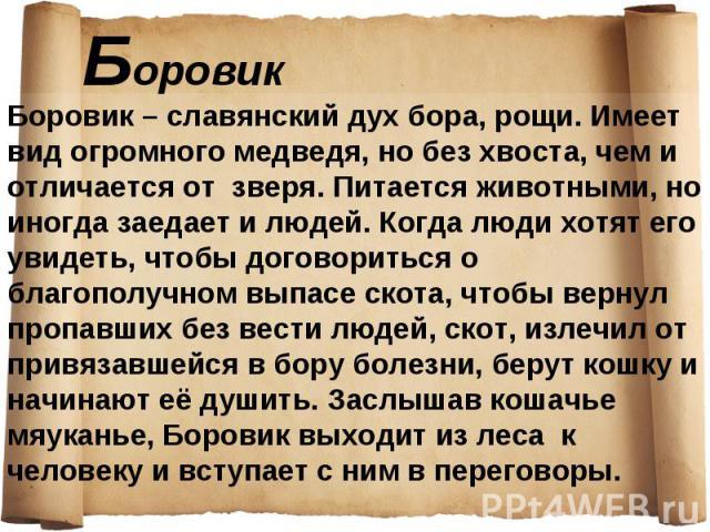 Боровик – славянский дух бора, рощи. Имеет вид огромного медведя, но без хвоста, чем и отличается от зверя. Питается животными, но иногда заедает и людей. Когда люди хотят его увидеть, чтобы договориться о благополучном выпасе скота, чтобы вернул пр…