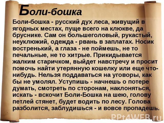 Боли-бошка - русский дух леса, живущий в ягодных местах, пуще всего на клюкве, да бруснике. Сам он большеголовый, рукастый, неуклюжий, одежда - рвань в заплатах. Носик востренький, а глаза - не поймешь, не то печальные, не то хитрые. Прикидывается ж…