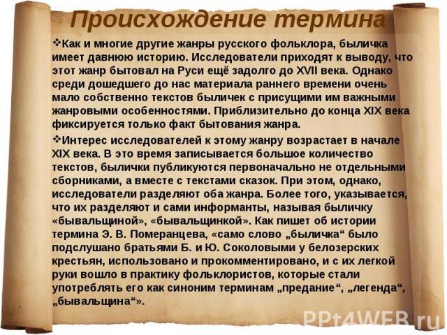 Как и многие другие жанры русского фольклора, быличка имеет давнюю историю. Исследователи приходят к выводу, что этот жанр бытовал на Руси ещё задолго до XVII века. Однако среди дошедшего до нас материала раннего времени очень мало собственно тексто…