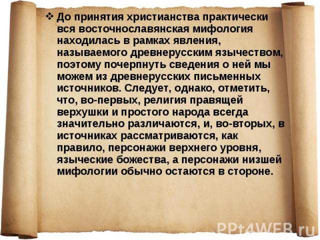 До принятия христианства практически вся восточнославянская мифология находилась в рамках явления, называемого древнерусским язычеством, поэтому почерпнуть сведения о ней мы можем из древнерусских письменных источников. Следует, однако, отметить, чт…