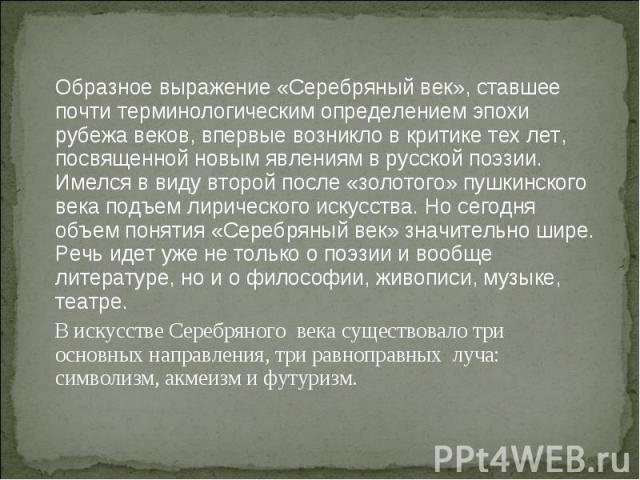 Образное выражение «Серебряный век», ставшее почти терминологическим определением эпохи рубежа веков, впервые возникло в критике тех лет, посвященной новым явлениям в русской поэзии. Имелся в виду второй после «золотого» пушкинского века подъем лири…