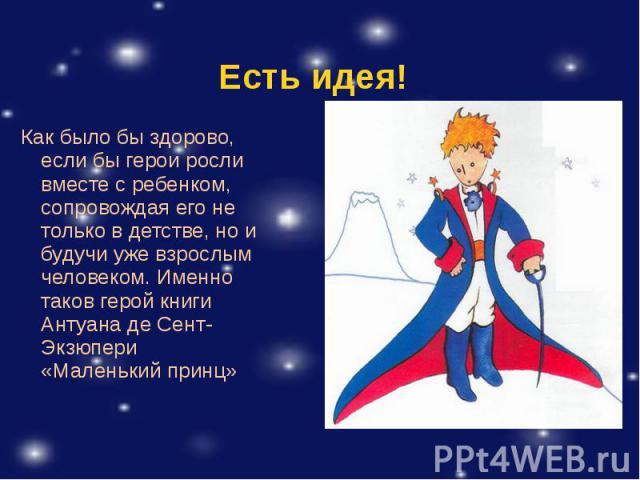 Как было бы здорово, если бы герои росли вместе с ребенком, сопровождая его не только в детстве, но и будучи уже взрослым человеком. Именно таков герой книги Антуана де Сент-Экзюпери «Маленький принц» Как было бы здорово, если бы герои росли вместе …