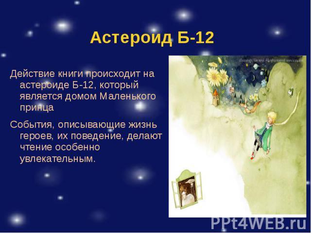 Действие книги происходит на астероиде Б-12, который является домом Маленького принца Действие книги происходит на астероиде Б-12, который является домом Маленького принца События, описывающие жизнь героев, их поведение, делают чтение особенно увлек…
