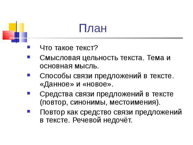 Что такое текст? Что такое текст? Смысловая цельность текста. Тема и основная мысль. Способы связи предложений в тексте. «Данное» и «новое». Средства связи предложений в тексте (повтор, синонимы, местоимения). Повтор как средство связи предложений в…