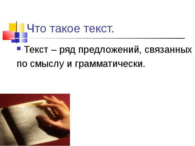 Текст – ряд предложений, связанных Текст – ряд предложений, связанных по смыслу и грамматически.