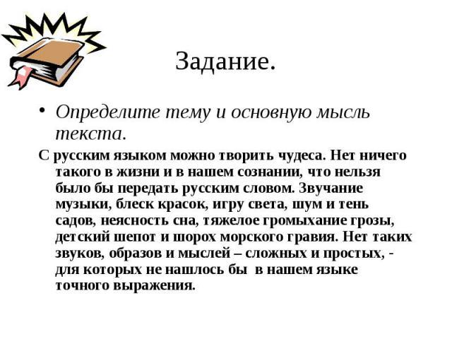 Определите тему и основную мысль текста. Определите тему и основную мысль текста. С русским языком можно творить чудеса. Нет ничего такого в жизни и в нашем сознании, что нельзя было бы передать русским словом. Звучание музыки, блеск красок, игру св…
