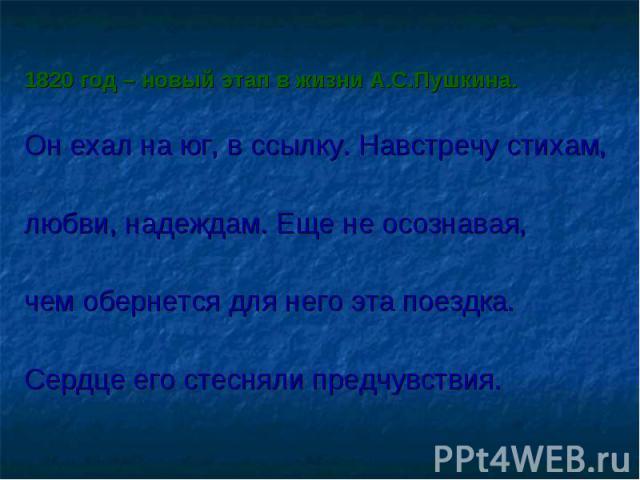 1820 год – новый этап в жизни А.С.Пушкина. Он ехал на юг, в ссылку. Навстречу стихам, любви, надеждам. Еще не осознавая, чем обернется для него эта поездка. Сердце его стесняли предчувствия.