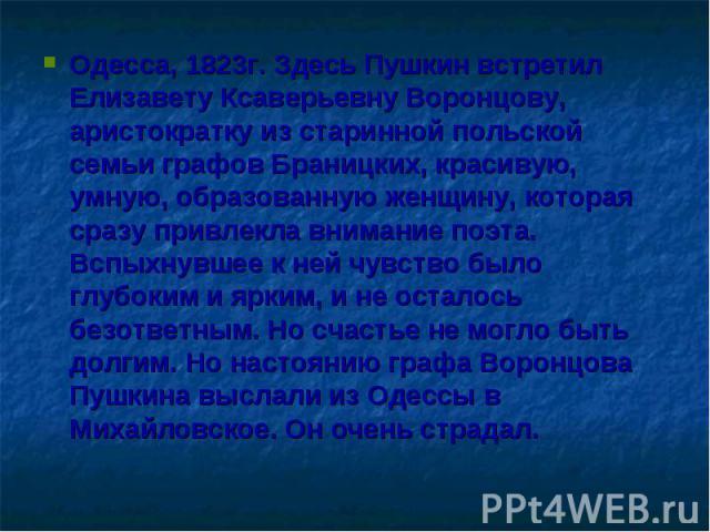Одесса, 1823г. Здесь Пушкин встретил Елизавету Ксаверьевну Воронцову, аристократку из старинной польской семьи графов Браницких, красивую, умную, образованную женщину, которая сразу привлекла внимание поэта. Вспыхнувшее к ней чувство было глубоким и…