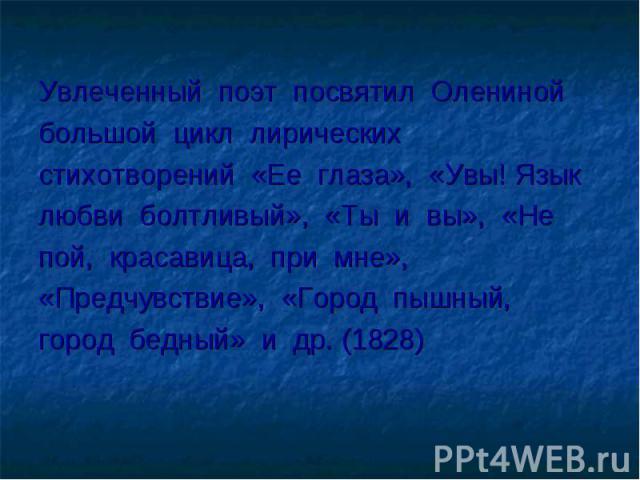 Увлеченный поэт посвятил Олениной большой цикл лирических стихотворений «Ее глаза», «Увы! Язык любви болтливый», «Ты и вы», «Не пой, красавица, при мне», «Предчувствие», «Город пышный, город бедный» и др. (1828)