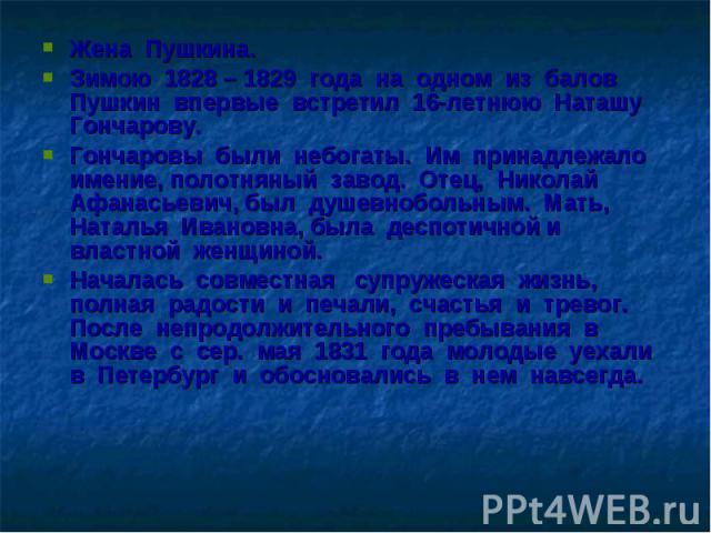 Жена Пушкина. Жена Пушкина. Зимою 1828 – 1829 года на одном из балов Пушкин впервые встретил 16-летнюю Наташу Гончарову. Гончаровы были небогаты. Им принадлежало имение, полотняный завод. Отец, Николай Афанасьевич, был душевнобольным. Мать, Наталья …