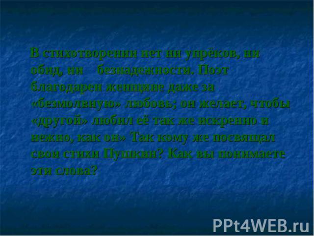 В стихотворении нет ни упрёков, ни обид, ни безнадежности. Поэт благодарен женщине даже за «безмолвную» любовь; он желает, чтобы «другой» любил её так же искренно и нежно, как он» Так кому же посвящал свои стихи Пушкин? Как вы понимаете эти слова?