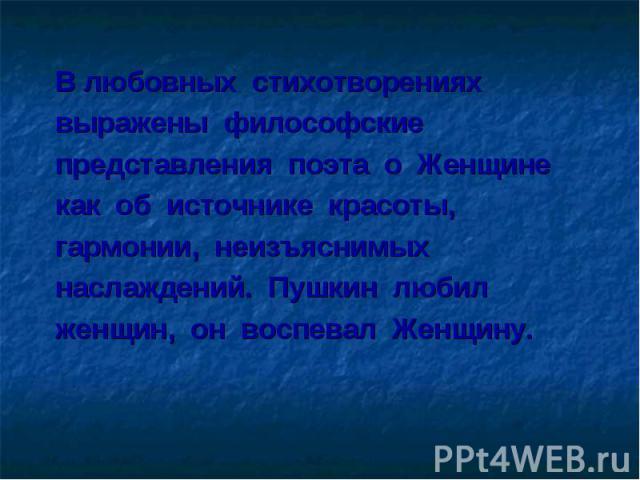 В любовных стихотворениях выражены философские представления поэта о Женщине как об источнике красоты, гармонии, неизъяснимых наслаждений. Пушкин любил женщин, он воспевал Женщину.