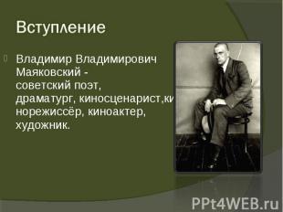 Владимир Владимирович Маяковский - советскийпоэт, драматург,киносцен