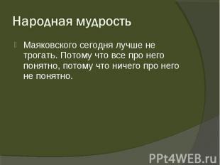 Маяковского сегодня лучше не трогать. Потому что все про него понятно, потому чт