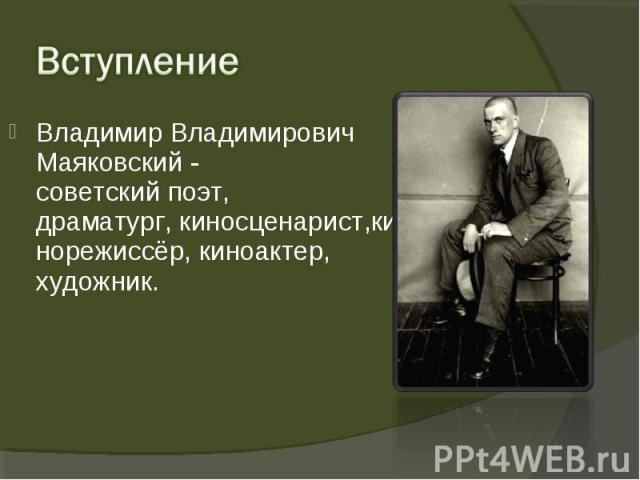 Владимир Владимирович Маяковский - советскийпоэт, драматург,киносценарист,кинорежиссёр,киноактер, художник. Владимир Владимирович Маяковский - советскийпоэт, драматург,киносценарист,кинорежиссёр,киноактер, художник.