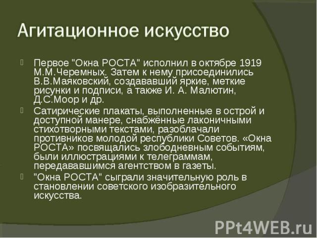 """Первое """"Окна РОСТА"""" исполнил в октябре 1919 М.М.Черемных. Затем к нему присоединились В.В.Маяковский, создававший яркие, меткие рисунки и подписи, а также И. А. Малютин, Д.С.Моор и др. Первое """"Окна РОСТА"""" исполнил в октябре 1919 …"""
