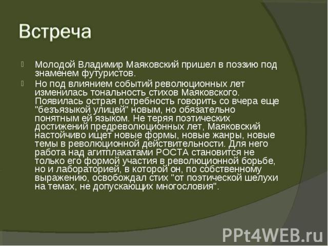 Молодой Владимир Маяковский пришел в поэзию под знаменем футуристов. Молодой Владимир Маяковский пришел в поэзию под знаменем футуристов. Но под влиянием событий революционных лет изменилась тональность стихов Маяковского. Появилась острая потребнос…
