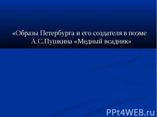 «Образы Петербурга и его создателя в поэме А.С.Пушкина «Медный всадник» «Образы