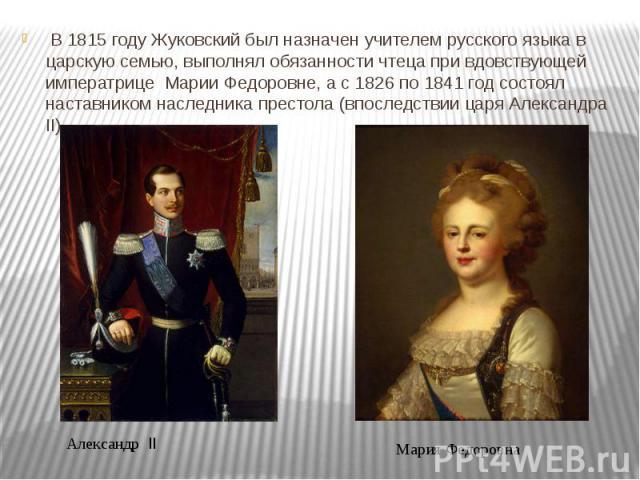 В 1815 году Жуковский был назначен учителем русского языка в царскую семью, выполнял обязанности чтеца при вдовствующей императрице Марии Федоровне, а с 1826 по 1841 год состоял наставником наследника престола (впоследствии царя Александра II). В 18…