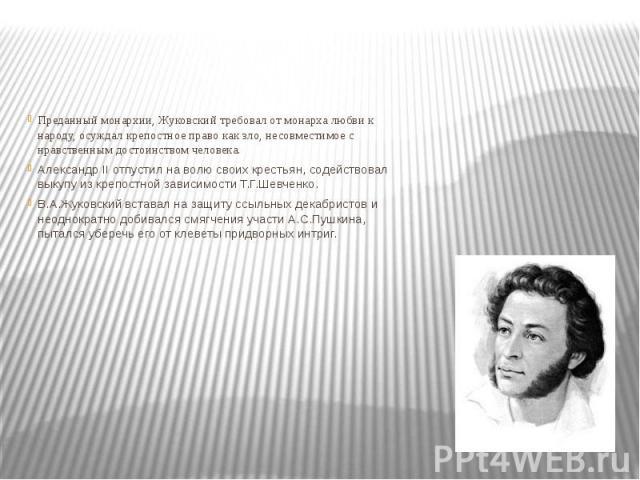 Преданный монархии, Жуковский требовал от монарха любви к народу, осуждал крепостное право как зло, несовместимое с нравственным достоинством человека. Александр II отпустил на волю своих крестьян, содействовал выкупу из крепостной зависимости Т.Г.Ш…