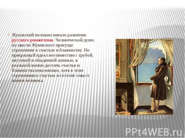Жуковский положил начало развитию русского романтизма. Человеческой душе, по мысли Жуковского присуще стремление к счастью и блаженству. Но прекрасный идеал несовместим с грубой, жестокой и обыденной жизнью, в реальной жизни достичь счастья и блажен…